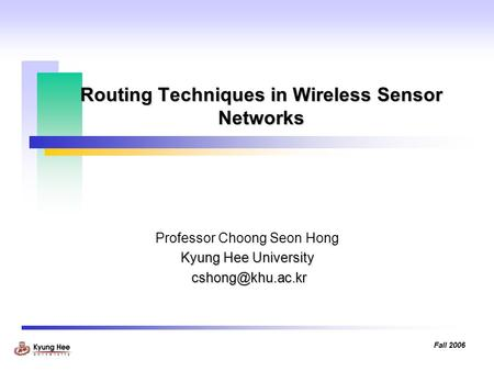 Fall 2006 Routing Techniques in Wireless Sensor Networks Professor Choong Seon Hong Kyung Hee University