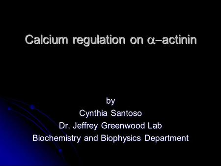 Calcium regulation on   actinin by Cynthia Santoso Dr. Jeffrey Greenwood Lab Biochemistry and Biophysics Department.