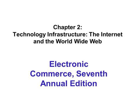 Chapter 2: Technology Infrastructure: The Internet and the World Wide Web Electronic Commerce, Seventh Annual Edition.