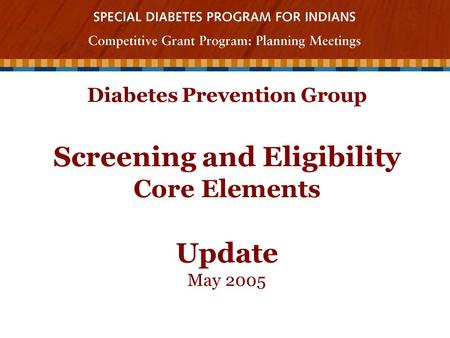 Diabetes Prevention Group Screening and Eligibility Core Elements Update May 2005.
