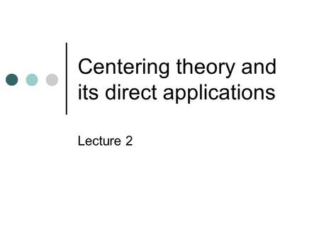 Centering theory and its direct applications Lecture 2.