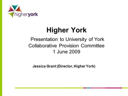 Higher York Presentation to University of York Collaborative Provision Committee 1 June 2009 Jessica Grant (Director, Higher York)