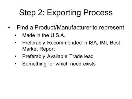 Step 2: Exporting Process Find a Product/Manufacturer to represent Made in the U.S.A. Preferably Recommended in ISA, IMI, Best Market Report Preferably.