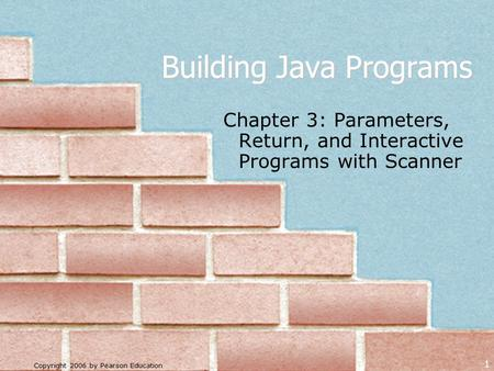 Copyright 2006 by Pearson Education 1 Building Java Programs Chapter 3: Parameters, Return, and Interactive Programs with Scanner.