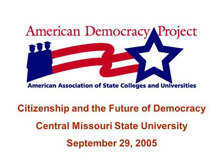 Citizenship and the Future of Democracy Central Missouri State University September 29, 2005.