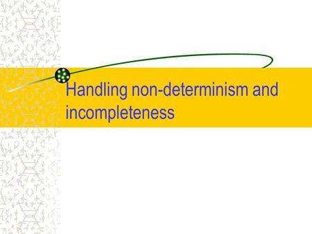 Handling non-determinism and incompleteness