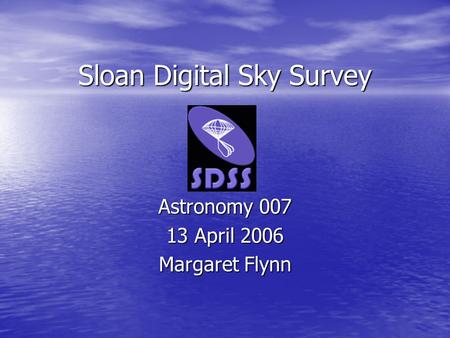 Sloan Digital Sky Survey Astronomy 007 13 April 2006 Margaret Flynn.