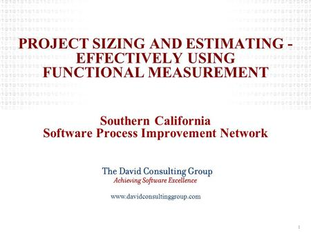 Www.davidconsultinggroup.com 1 PROJECT SIZING AND ESTIMATING - EFFECTIVELY USING FUNCTIONAL MEASUREMENT Southern California Software Process Improvement.
