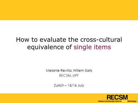 How to evaluate the cross-cultural equivalence of single items Melanie Revilla, Willem Saris RECSM, UPF Zurich – 15/16 July.