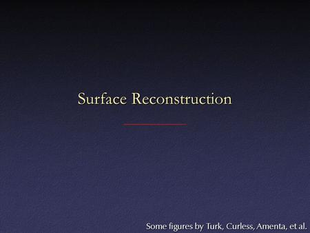 Surface Reconstruction Some figures by Turk, Curless, Amenta, et al.
