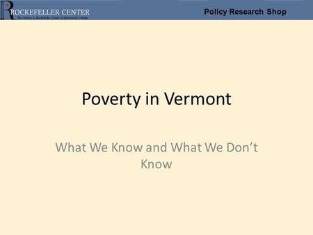 Policy Research <strong>Shop</strong> Poverty in Vermont What We Know and What We Don't Know.