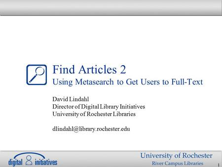 1 Find Articles 2 Using Metasearch to Get Users to Full-Text David Lindahl Director of Digital Library Initiatives University of Rochester Libraries