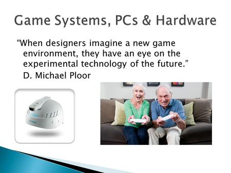 """When designers imagine a new game environment, they have an eye on the experimental technology of the future."" D. Michael Ploor."