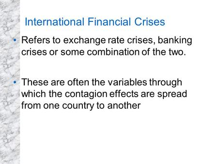 Refers to exchange rate crises, banking crises or some combination of the two. These are often the variables through which the contagion effects are spread.
