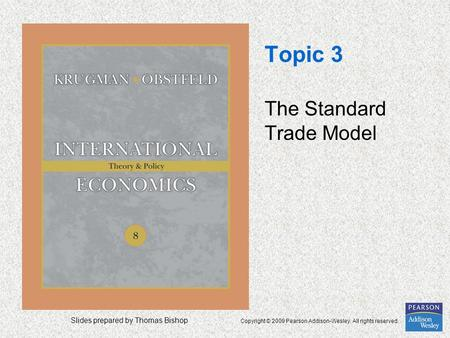 Slides prepared by Thomas Bishop Copyright © 2009 Pearson Addison-Wesley. All rights reserved. Topic 3 The Standard Trade Model.
