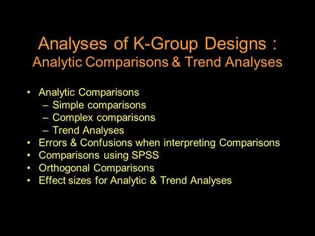 Analyses of K-Group Designs : Analytic Comparisons & Trend Analyses Analytic Comparisons –Simple comparisons –Complex comparisons –Trend Analyses Errors.