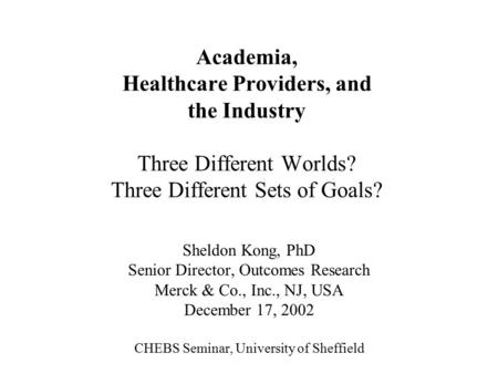 Academia, Healthcare Providers, and the Industry Three Different Worlds? Three Different Sets of Goals? Sheldon Kong, PhD Senior Director, Outcomes Research.