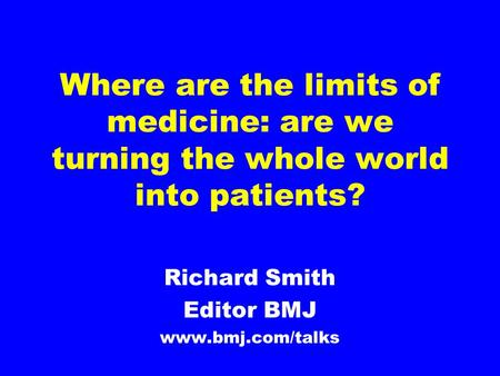 Where are the limits of medicine: are we turning the whole world into patients? Richard Smith Editor BMJ www.bmj.com/talks.
