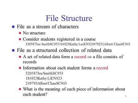 1 File Structure n File as a stream of characters l No structure l Consider students registered in a course 320587Joe SmithSC953184923Kathy LeeEN324979231Albert.