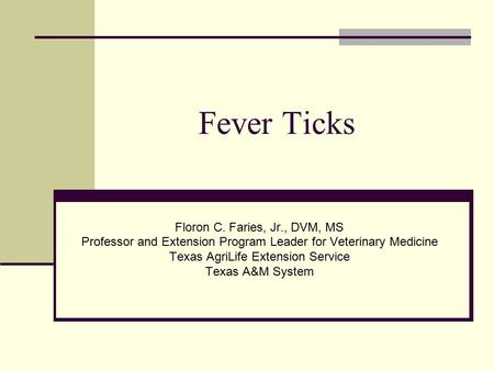 Fever Ticks Floron C. Faries, Jr., DVM, MS Professor and Extension Program Leader for Veterinary Medicine Texas AgriLife Extension Service Texas A&M System.