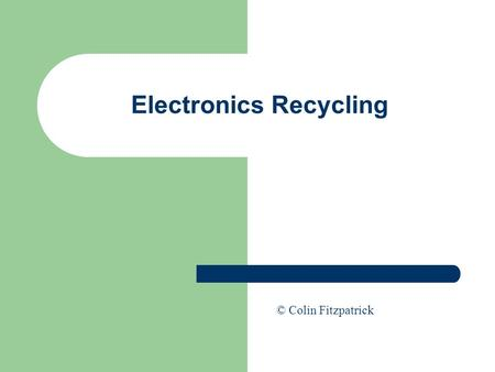 Electronics Recycling © Colin Fitzpatrick. Electronics Recycling Ability to design products for recycling is enhanced by an understanding of the recycling.