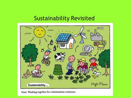 "Sustainability Revisited. What is ""sustainability?"" ""Sustainability requires the simultaneous reconciliation of three imperatives: The ecological imperative."