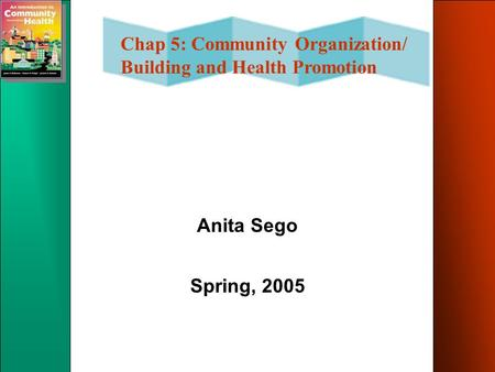 Chap 5: Community Organization/ Building and Health Promotion Anita Sego Spring, 2005.