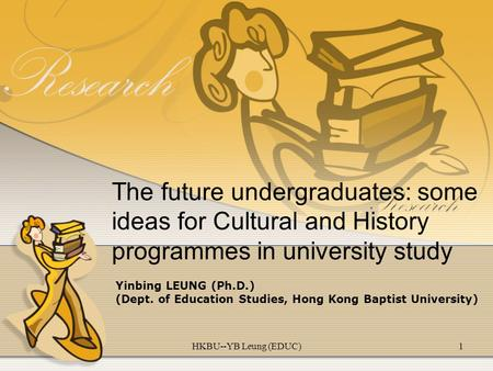 HKBU--YB Leung (EDUC)1 The future undergraduates: some ideas for Cultural and History programmes in university study Yinbing LEUNG (Ph.D.) (Dept. of Education.