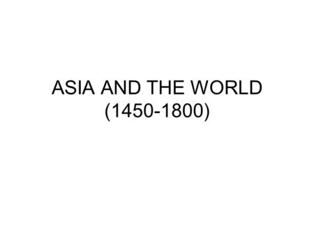 ASIA AND THE WORLD (1450-1800). STRONG EMPIRES: OTTOMAN (1299-1922), SAFAVID (1521-1722), MUGHAL (1526-1858), QING (1644-1911)