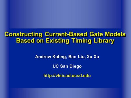 Constructing Current-Based Gate Models Based on Existing Timing Library Andrew Kahng, Bao Liu, Xu Xu UC San Diego