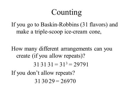 Counting If you go to Baskin-Robbins (31 flavors) and make a triple-scoop ice-cream cone, How many different arrangements can you create (if you allow.