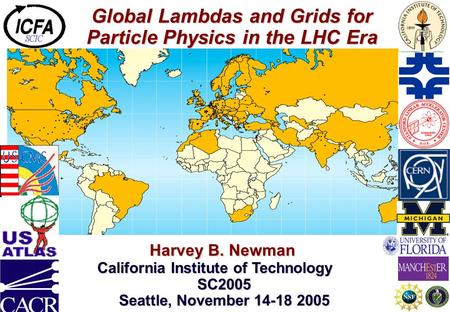 Global Lambdas and Grids for Particle Physics in the LHC Era Harvey B. Newman Harvey B. Newman California Institute of Technology SC2005 Seattle, November.