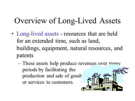Overview of Long-Lived Assets Long-lived assets - resources that are held for an extended time, such as land, buildings, equipment, natural resources,