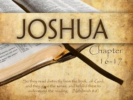 Chapter 16-17 So they read distinctly from the book...of God; and they gave the sense, and helped them to understand the reading. (Nehemiah 8:8)