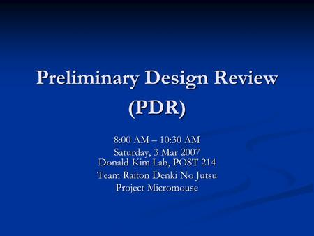 Preliminary Design Review (PDR) 8:00 AM – 10:30 AM Saturday, 3 Mar 2007 Donald Kim Lab, POST 214 Team Raiton Denki No Jutsu Project Micromouse.