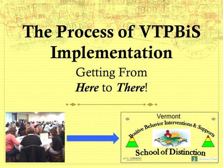 The Process of VTPBiS Implementation Getting From Here to There! Vermont.