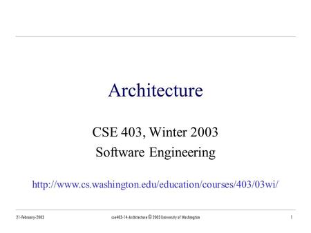 21-February-2003cse403-14-Architecture © 2003 University of Washington1 Architecture CSE 403, Winter 2003 Software Engineering