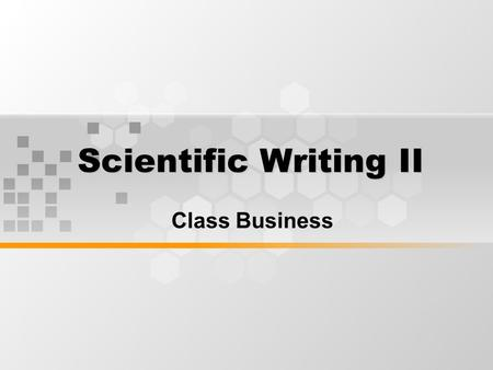 Scientific Writing II Class Business. What's Inside Class Business Rules Regulations Requirements.