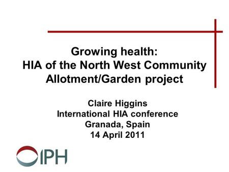 Growing health: HIA of the North West Community Allotment/Garden project Claire Higgins International HIA conference Granada, Spain 14 April 2011.