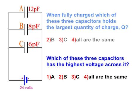 24 volts + - When fully charged which of these three capacitors holds the largest quantity of charge, Q? 2)B 3)C 4)all are the same Which of these three.
