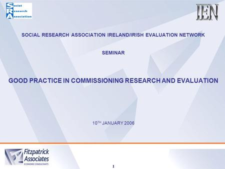 1 SOCIAL RESEARCH ASSOCIATION IRELAND/IRISH EVALUATION NETWORK SEMINAR GOOD PRACTICE IN COMMISSIONING RESEARCH AND EVALUATION 10 TH JANUARY 2006.