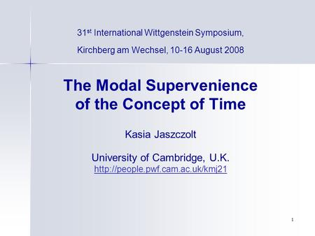 1 31 st International Wittgenstein Symposium, Kirchberg am Wechsel, 10-16 August 2008 The Modal Supervenience of the Concept of Time Kasia Jaszczolt University.