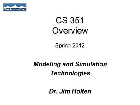 CS 351 Overview Spring 2012 Modeling and Simulation Technologies Dr. Jim Holten.