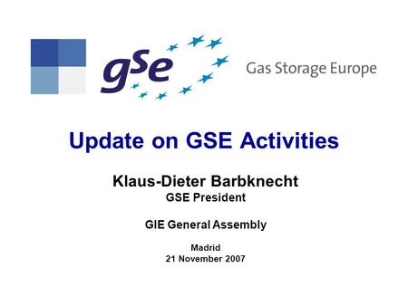 Update on GSE Activities Klaus-Dieter Barbknecht GSE President GIE General Assembly Madrid 21 November 2007.
