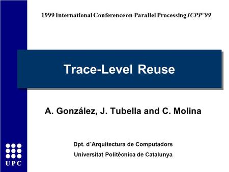 UPC Trace-Level Reuse A. González, J. Tubella and C. Molina Dpt. d´Arquitectura de Computadors Universitat Politècnica de Catalunya 1999 International.
