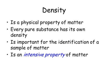 Density Is a physical property of matter Every pure substance has its own density Is important for the identification of a sample of matter Is an intensive.