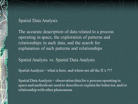 Spatial Data Analysis The accurate description of data related to a process operating in space, the exploration of patterns and relationships in such data,