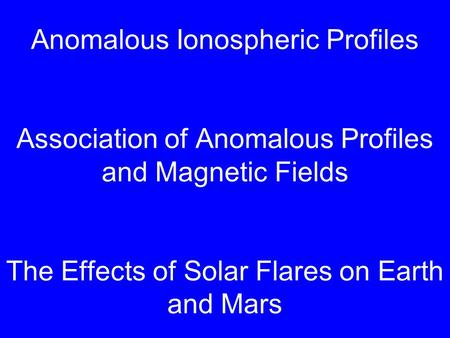 Anomalous Ionospheric Profiles Association of Anomalous Profiles and Magnetic Fields The Effects of Solar Flares on Earth and Mars.