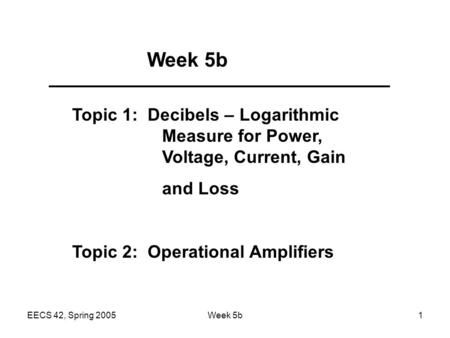 EECS 42, Spring 2005Week 5b1 Topic 1: Decibels – Logarithmic Measure for Power, Voltage, Current, Gain and Loss Topic 2: Operational Amplifiers.