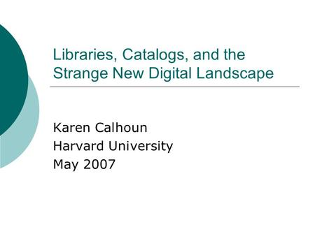 Libraries, Catalogs, and the Strange New Digital Landscape Karen Calhoun Harvard University May 2007.